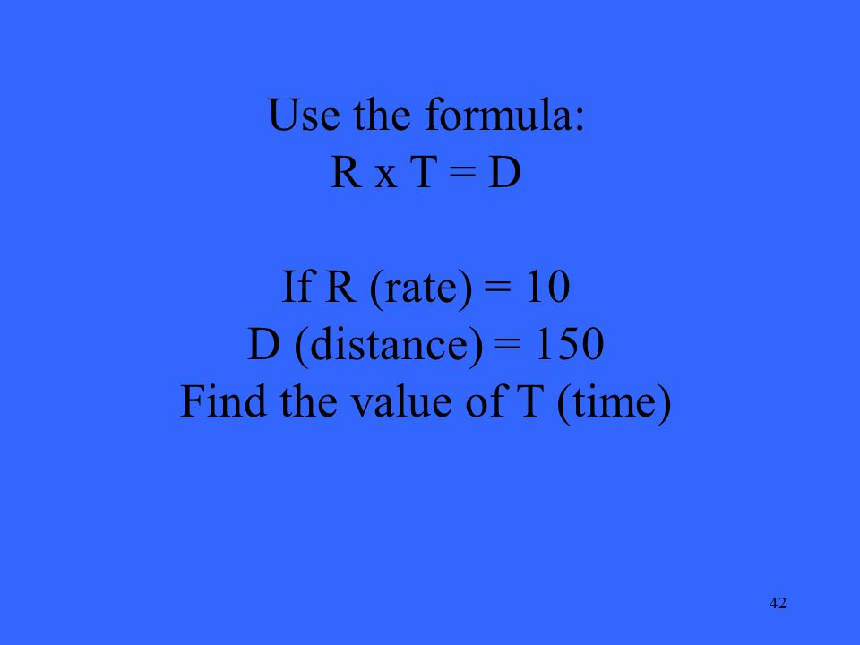 42 Use the formula: R x T = D If R (rate) = 10 D (distance) = 150 Find the value of T (time)