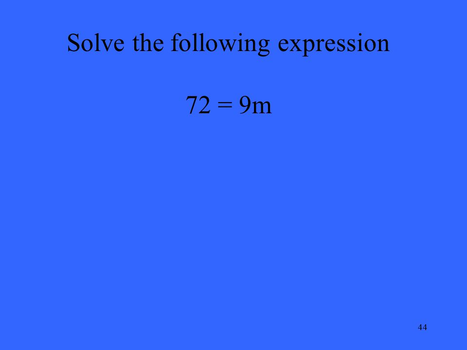 44 Solve the following expression 72 = 9m
