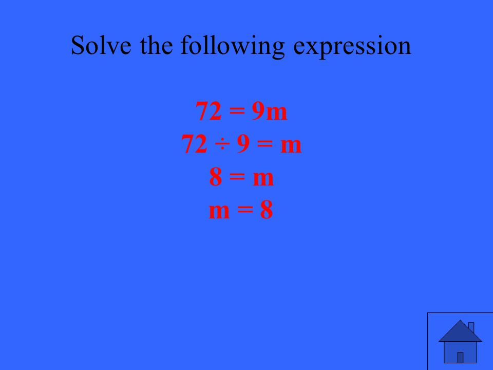 45 Solve the following expression 72 = 9m 72 ÷ 9 = m 8 = m m = 8