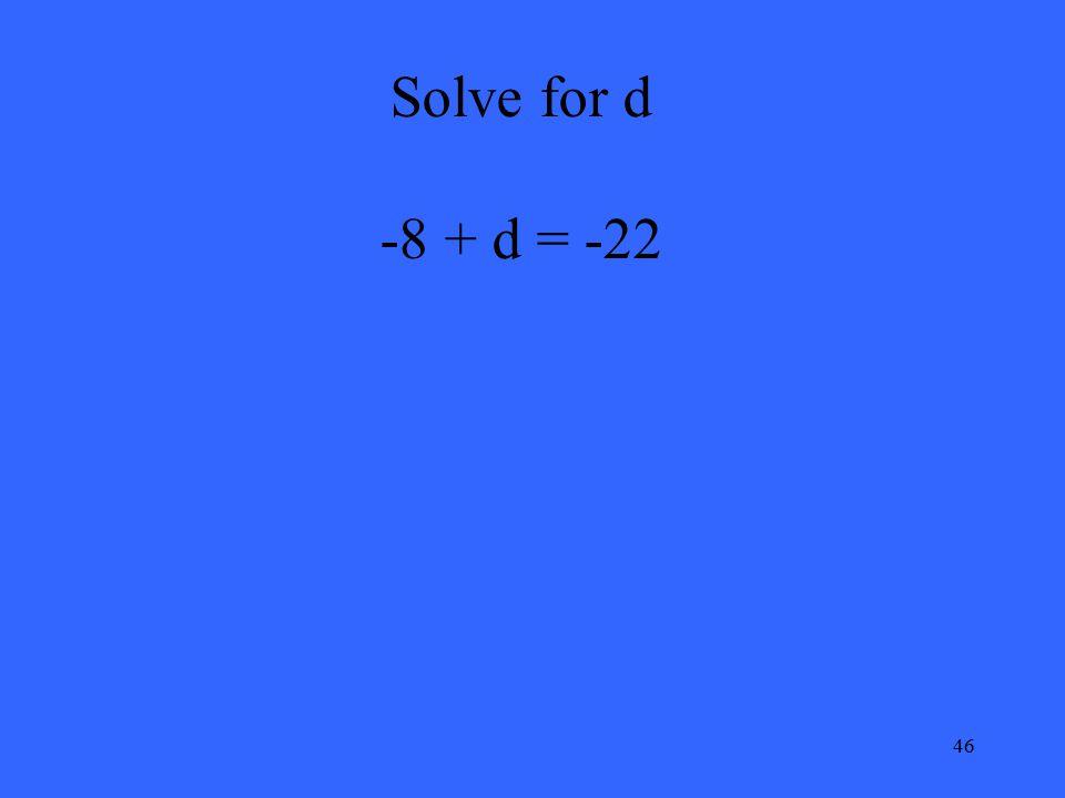 46 Solve for d -8 + d = -22
