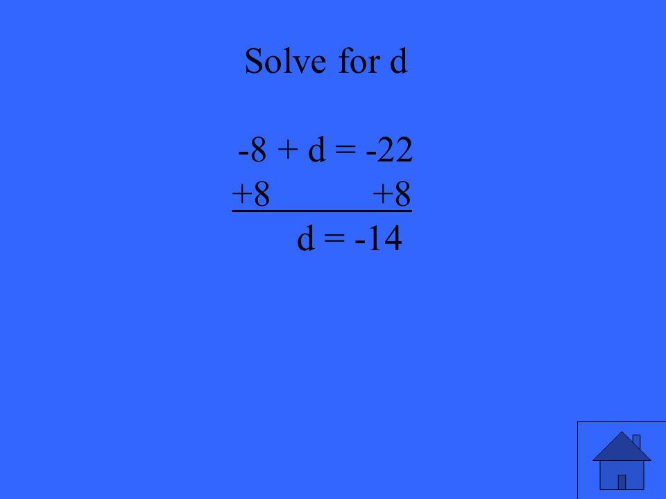 47 Solve for d -8 + d = -22 +8 +8 d = -14