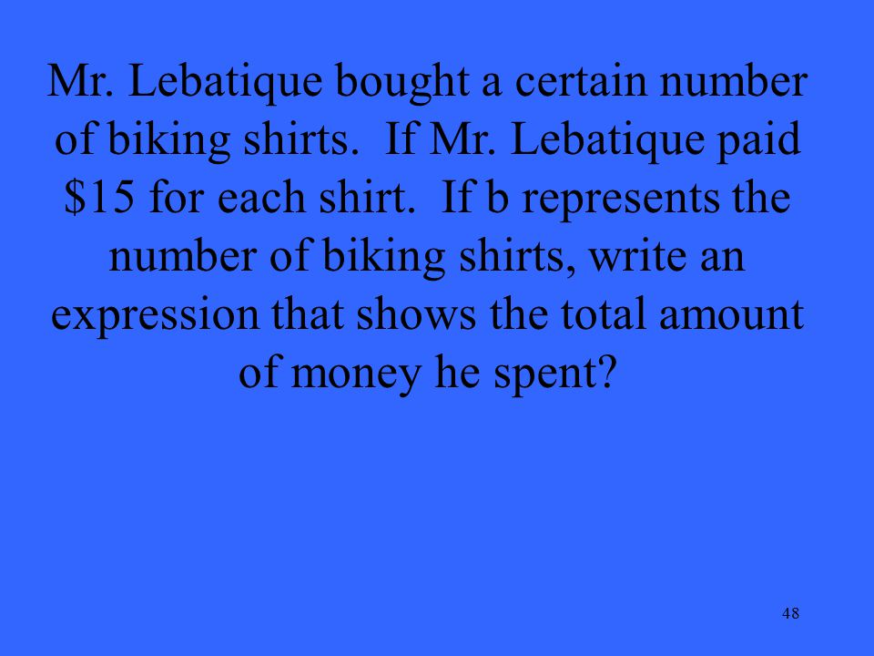 48 Mr. Lebatique bought a certain number of biking shirts. If Mr. Lebatique paid $15 for each shirt. If b represents the number of biking shirts, writ