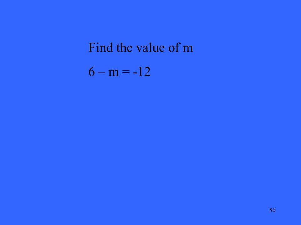 50 Find the value of m 6 – m = -12