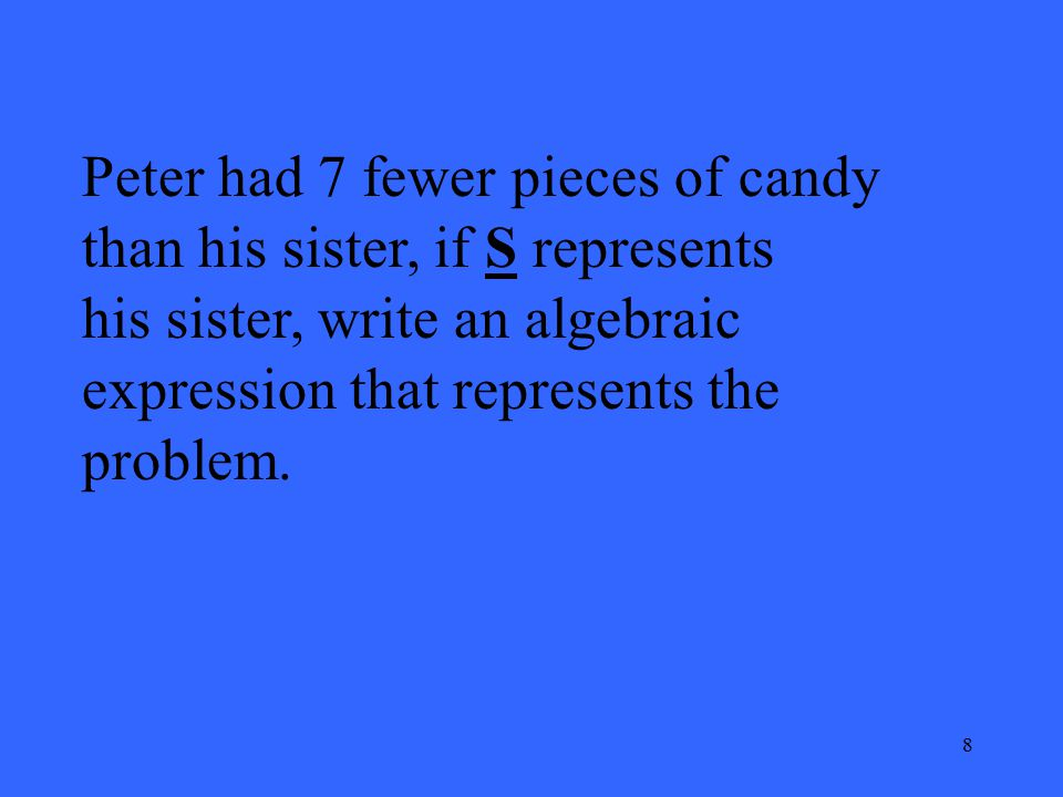 8 Peter had 7 fewer pieces of candy than his sister, if S represents his sister, write an algebraic expression that represents the problem.