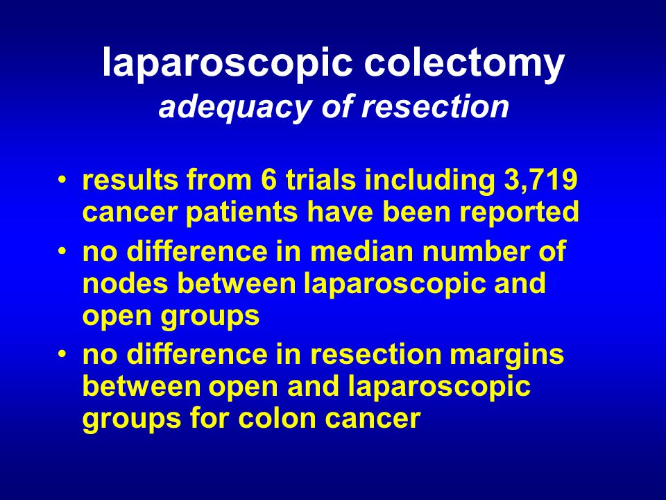 laparoscopic colectomy adequacy of resection results from 6 trials including 3,719 cancer patients have been reported no difference in median number of nodes between laparoscopic and open groups no difference in resection margins between open and laparoscopic groups for colon cancer
