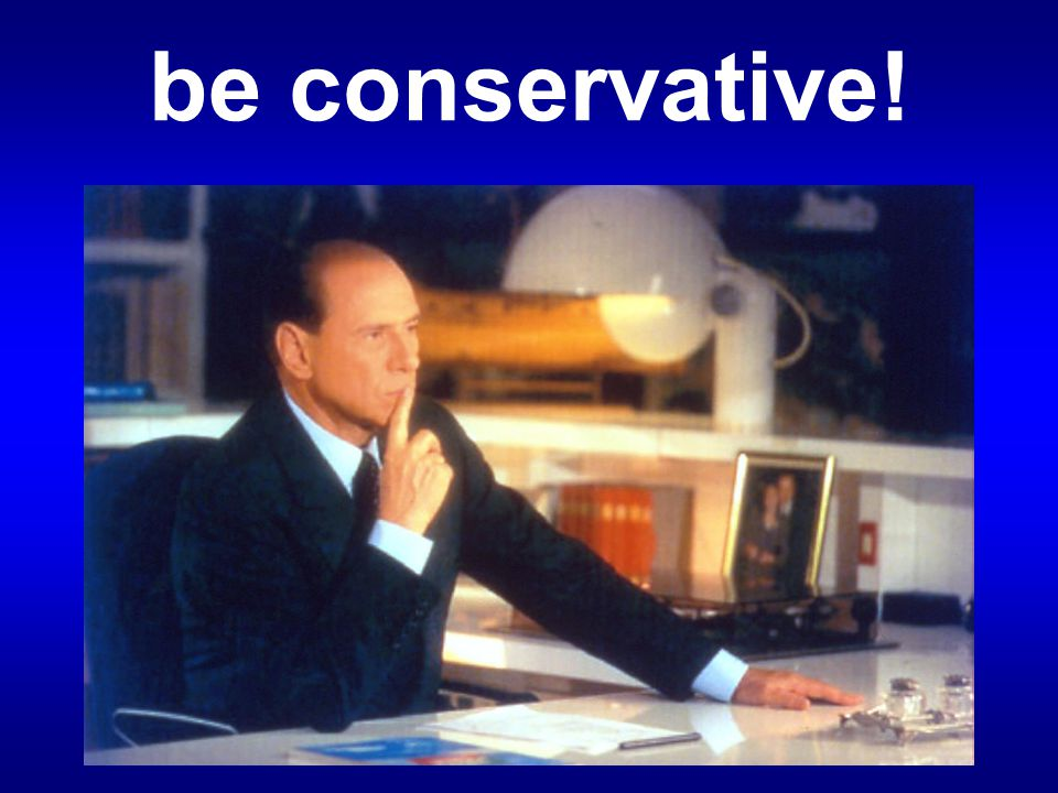 be conservative!