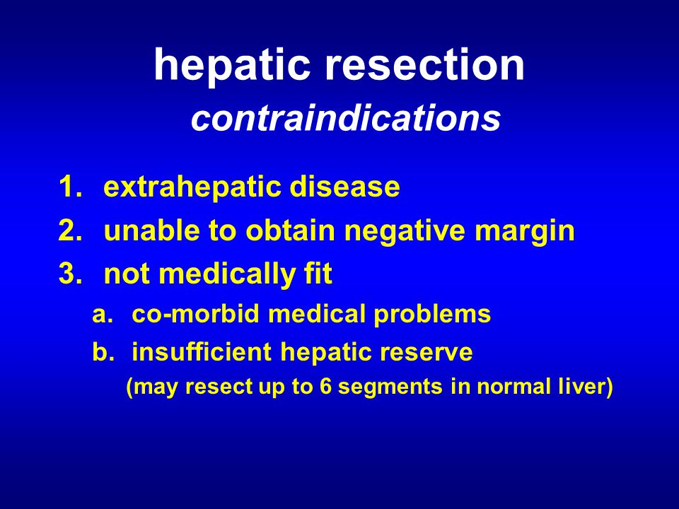 hepatic resection contraindications 1.extrahepatic disease 2.unable to obtain negative margin 3.not medically fit a.co-morbid medical problems b.insufficient hepatic reserve (may resect up to 6 segments in normal liver)