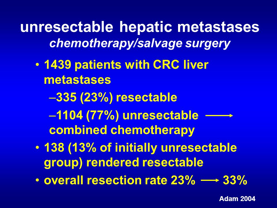 unresectable hepatic metastases chemotherapy/salvage surgery Adam 2004 1439 patients with CRC liver metastases –335 (23%) resectable –1104 (77%) unresectable combined chemotherapy 138 (13% of initially unresectable group) rendered resectable overall resection rate 23% 33%