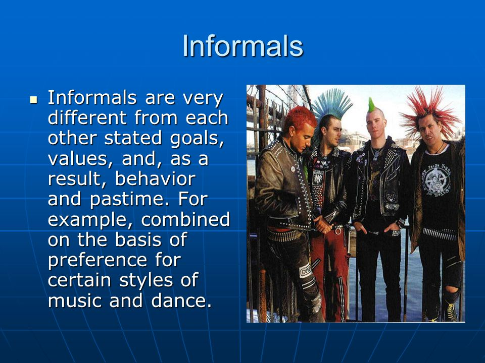 Informals Informals are very different from each other stated goals, values, and, as a result, behavior and pastime.