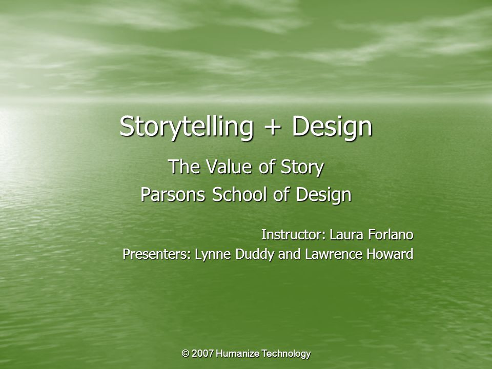 © 2007 Humanize Technology Storytelling + Design The Value of Story Parsons School of Design Instructor: Laura Forlano Presenters: Lynne Duddy and Lawrence Howard