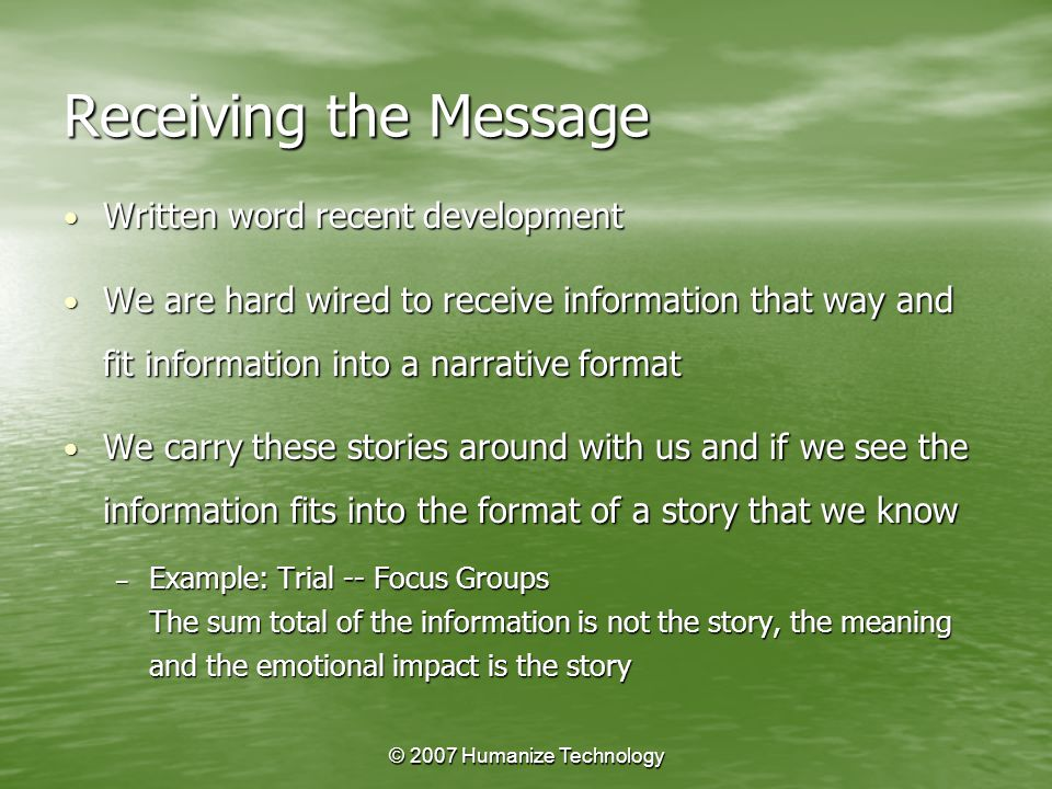 © 2007 Humanize Technology Receiving the Message Written word recent development Written word recent development We are hard wired to receive information that way and fit information into a narrative format We are hard wired to receive information that way and fit information into a narrative format We carry these stories around with us and if we see the information fits into the format of a story that we know We carry these stories around with us and if we see the information fits into the format of a story that we know – Example: Trial -- Focus Groups The sum total of the information is not the story, the meaning and the emotional impact is the story