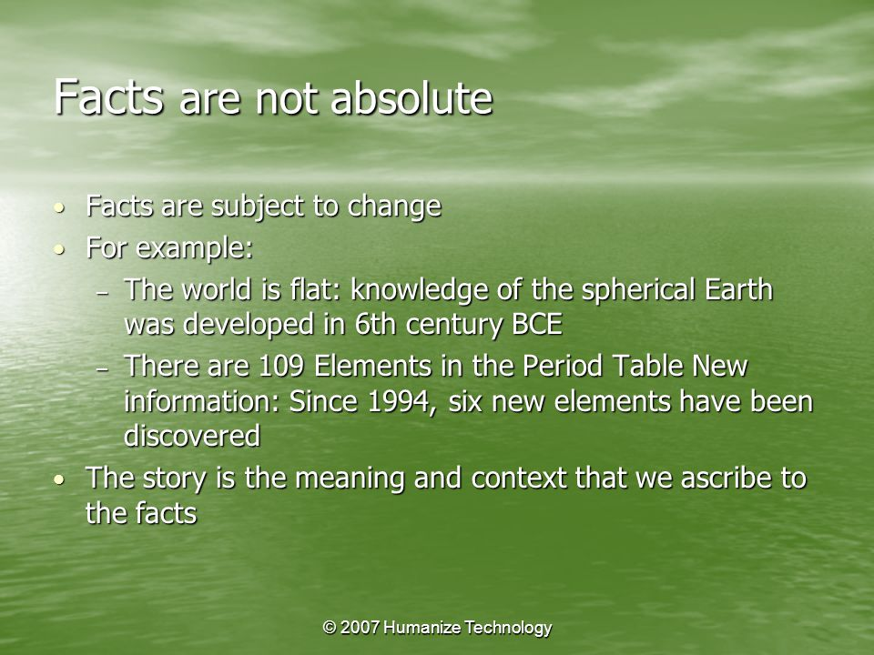 © 2007 Humanize Technology Facts are not absolute Facts are subject to change Facts are subject to change For example: For example: – The world is flat: knowledge of the spherical Earth was developed in 6th century BCE – There are 109 Elements in the Period Table New information: Since 1994, six new elements have been discovered The story is the meaning and context that we ascribe to the facts The story is the meaning and context that we ascribe to the facts