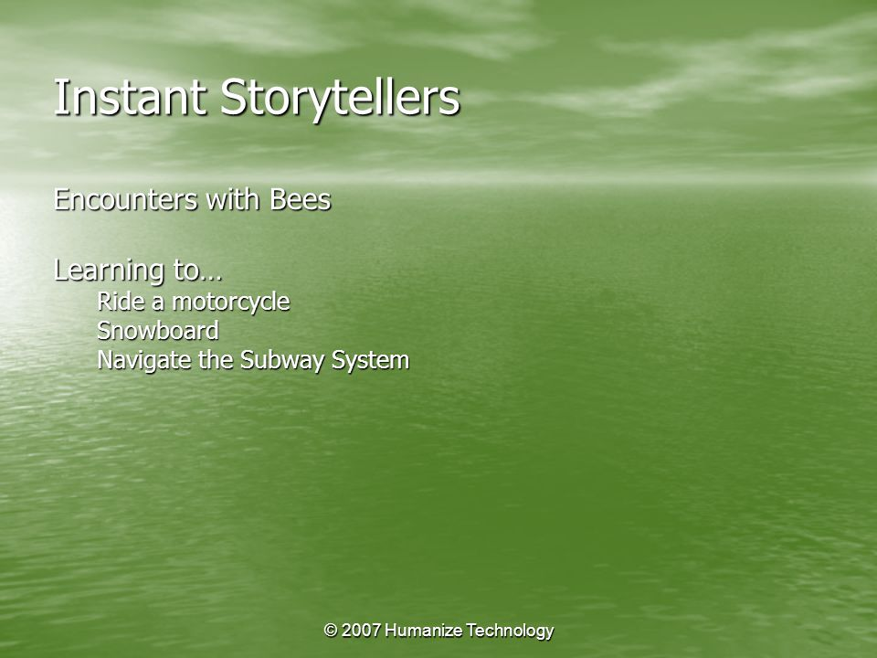 © 2007 Humanize Technology Instant Storytellers Encounters with Bees Learning to… Ride a motorcycle Snowboard Navigate the Subway System