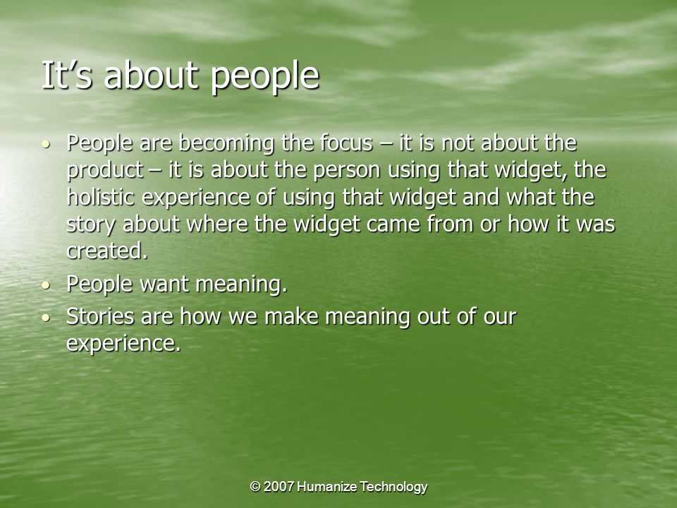 © 2007 Humanize Technology It's about people People are becoming the focus – it is not about the product – it is about the person using that widget, the holistic experience of using that widget and what the story about where the widget came from or how it was created.