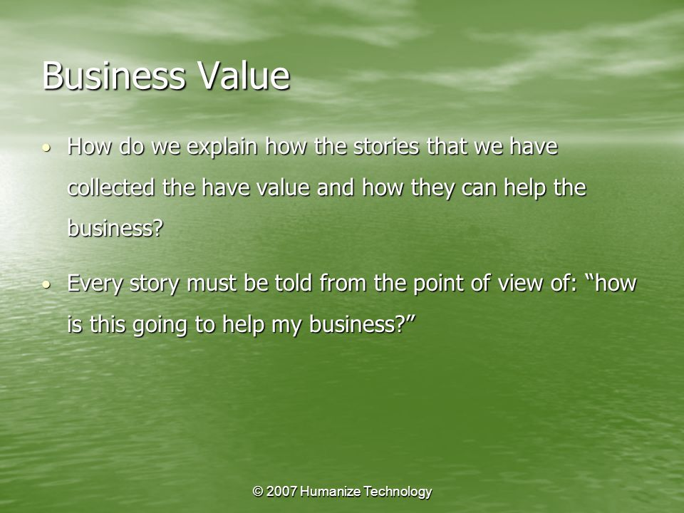 © 2007 Humanize Technology Business Value How do we explain how the stories that we have collected the have value and how they can help the business.