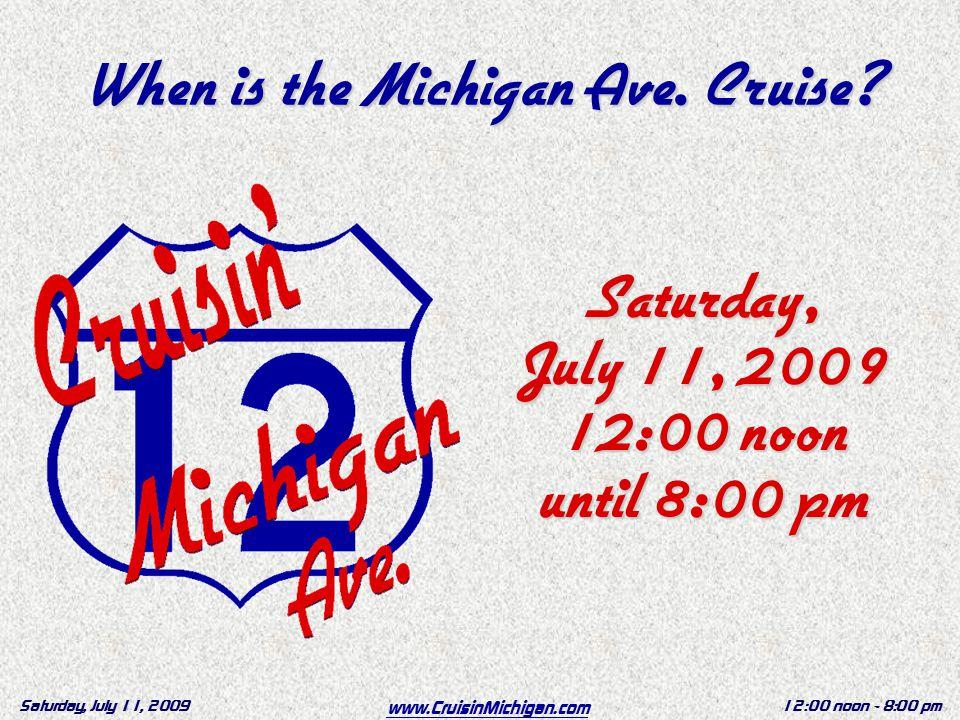 www.CruisinMichigan.com Saturday, July 11, 200912:00 noon - 8:00 pm When is the Michigan Ave.
