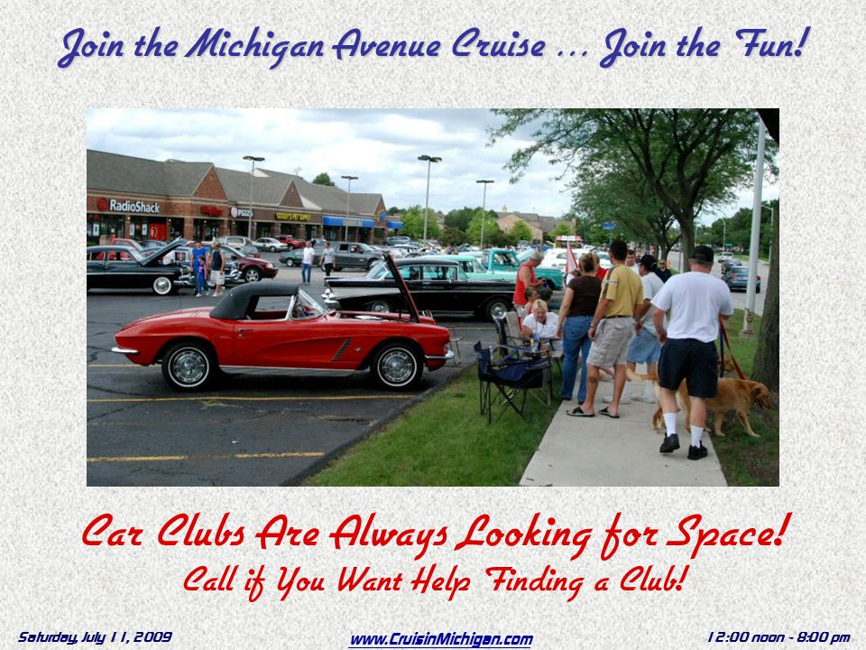 www.CruisinMichigan.com Saturday, July 11, 200912:00 noon - 8:00 pm Car Clubs Are Always Looking for Space.