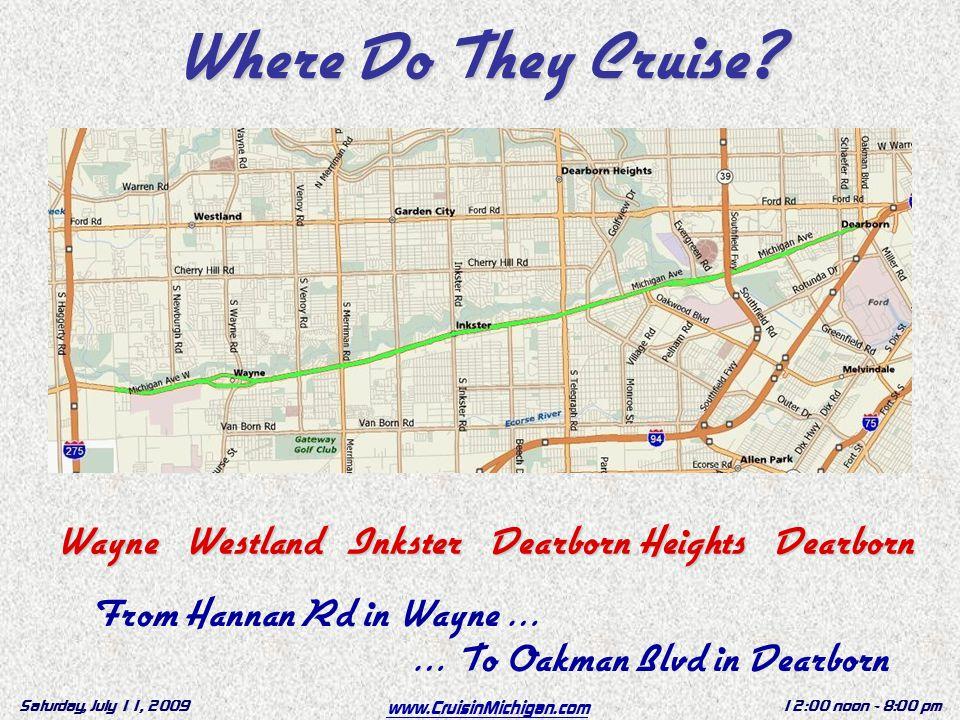 www.CruisinMichigan.com Saturday, July 11, 200912:00 noon - 8:00 pm Wayne Westland Inkster Dearborn.Heights Dearborn.Heights Dearborn Where Do They Cruise.
