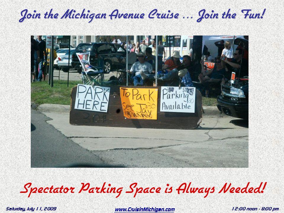 www.CruisinMichigan.com Saturday, July 11, 200912:00 noon - 8:00 pm Spectator Parking Space is Always Needed.