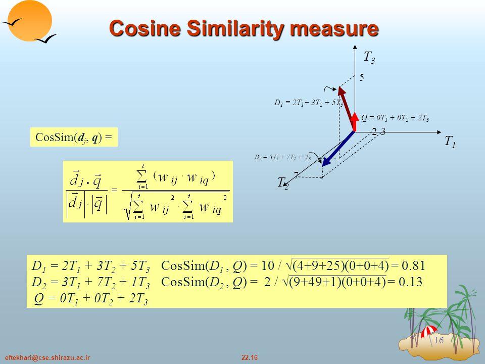 22.16eftekhari@cse.shirazu.ac.ir 16 Cosine Similarity measure D 1 = 2T 1 + 3T 2 + 5T 3 CosSim(D 1, Q) = 10 /  (4+9+25)(0+0+4) = 0.81 D 2 = 3T 1 + 7T 2 + 1T 3 CosSim(D 2, Q) = 2 /  (9+49+1)(0+0+4) = 0.13 Q = 0T 1 + 0T 2 + 2T 3 CosSim(d j, q) = T3T3 T1T1 T2T2 D 1 = 2T 1 + 3T 2 + 5T 3 D 2 = 3T 1 + 7T 2 + T 3 Q = 0T 1 + 0T 2 + 2T 3 7 32 5