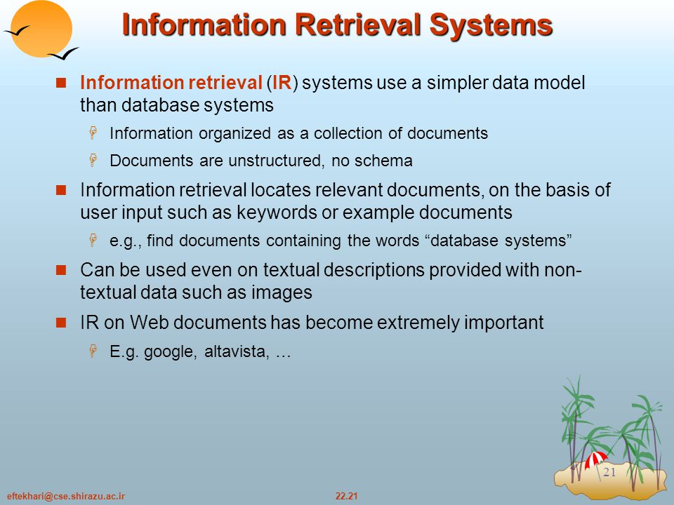 22.21eftekhari@cse.shirazu.ac.ir 21 Information Retrieval Systems Information retrieval (IR) systems use a simpler data model than database systems  Information organized as a collection of documents  Documents are unstructured, no schema Information retrieval locates relevant documents, on the basis of user input such as keywords or example documents  e.g., find documents containing the words database systems Can be used even on textual descriptions provided with non- textual data such as images IR on Web documents has become extremely important  E.g.