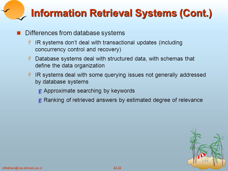 22.22eftekhari@cse.shirazu.ac.ir 22 Information Retrieval Systems (Cont.) Differences from database systems  IR systems don't deal with transactional updates (including concurrency control and recovery)  Database systems deal with structured data, with schemas that define the data organization  IR systems deal with some querying issues not generally addressed by database systems  Approximate searching by keywords  Ranking of retrieved answers by estimated degree of relevance