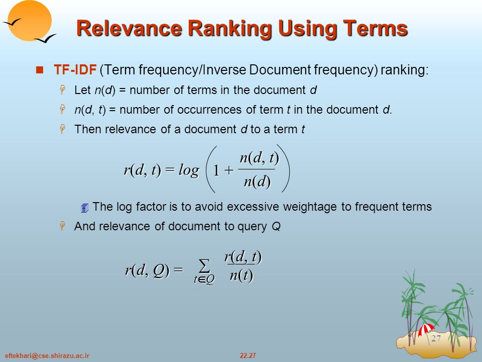 22.27eftekhari@cse.shirazu.ac.ir 27 Relevance Ranking Using Terms TF-IDF (Term frequency/Inverse Document frequency) ranking:  Let n(d) = number of terms in the document d  n(d, t) = number of occurrences of term t in the document d.