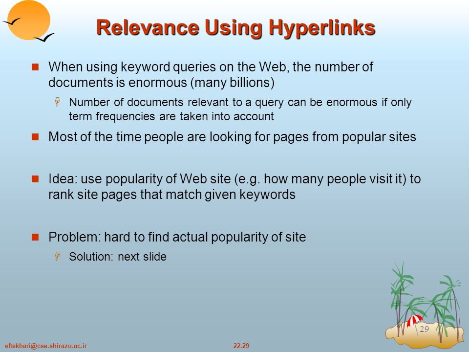 22.29eftekhari@cse.shirazu.ac.ir 29 Relevance Using Hyperlinks When using keyword queries on the Web, the number of documents is enormous (many billions)  Number of documents relevant to a query can be enormous if only term frequencies are taken into account Most of the time people are looking for pages from popular sites Idea: use popularity of Web site (e.g.