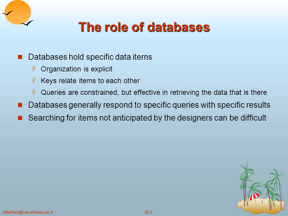 22.3eftekhari@cse.shirazu.ac.ir 3 The role of databases Databases hold specific data items  Organization is explicit  Keys relate items to each other  Queries are constrained, but effective in retrieving the data that is there Databases generally respond to specific queries with specific results Searching for items not anticipated by the designers can be difficult