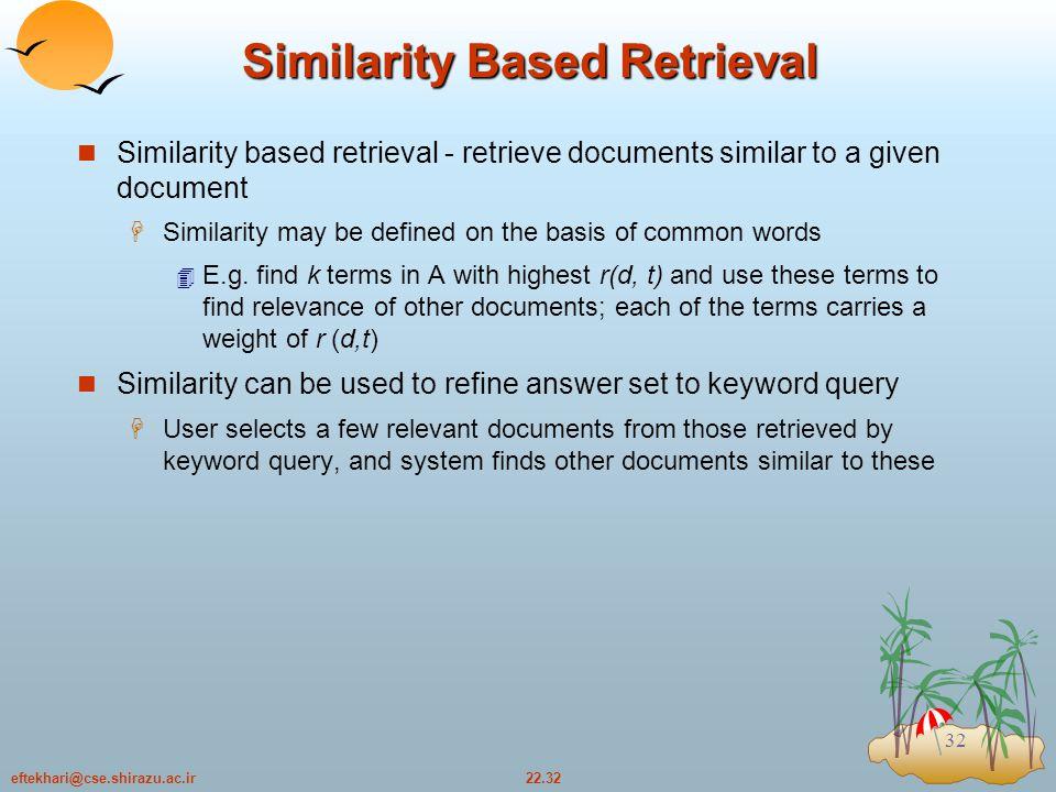 22.32eftekhari@cse.shirazu.ac.ir 32 Similarity Based Retrieval Similarity based retrieval - retrieve documents similar to a given document  Similarity may be defined on the basis of common words  E.g.