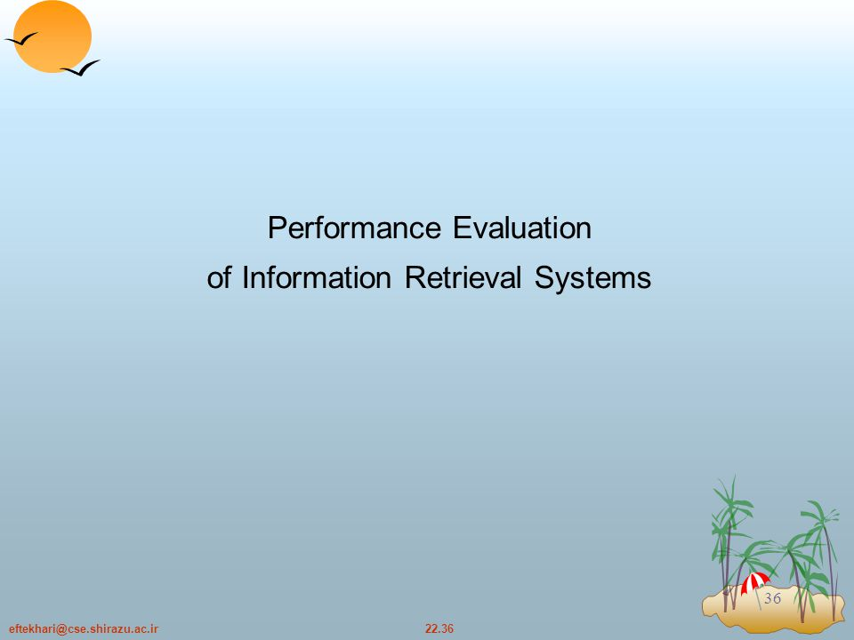 22.36eftekhari@cse.shirazu.ac.ir 36 Performance Evaluation of Information Retrieval Systems