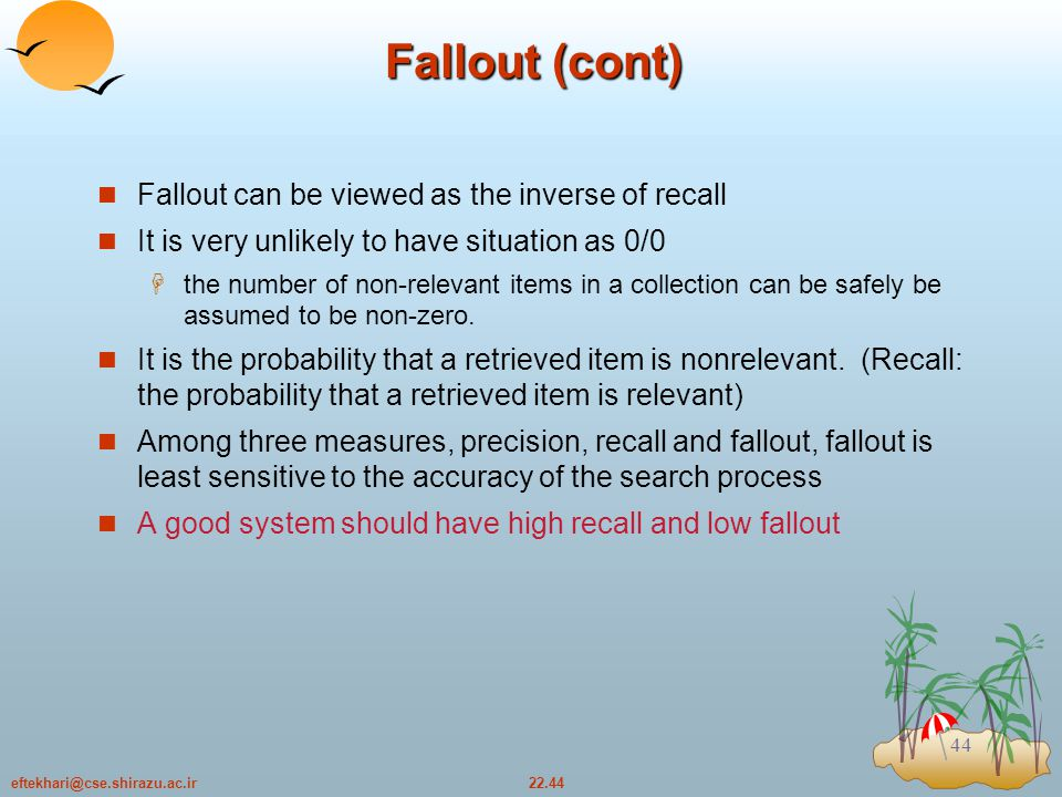 22.44eftekhari@cse.shirazu.ac.ir 44 Fallout (cont) Fallout can be viewed as the inverse of recall It is very unlikely to have situation as 0/0  the number of non-relevant items in a collection can be safely be assumed to be non-zero.