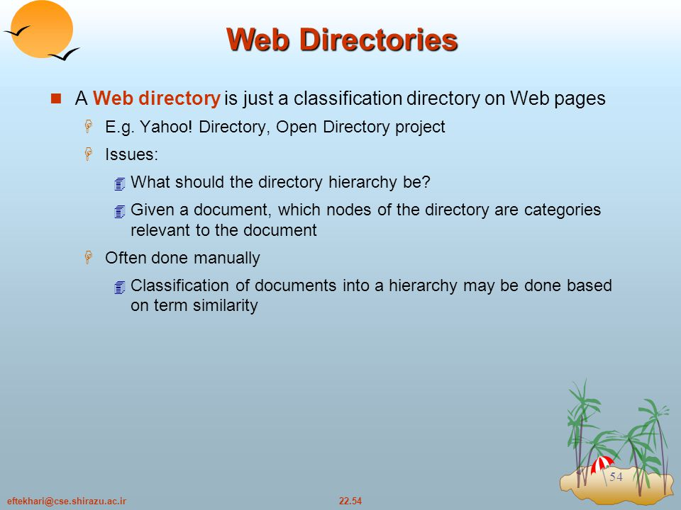 22.54eftekhari@cse.shirazu.ac.ir 54 Web Directories A Web directory is just a classification directory on Web pages  E.g.