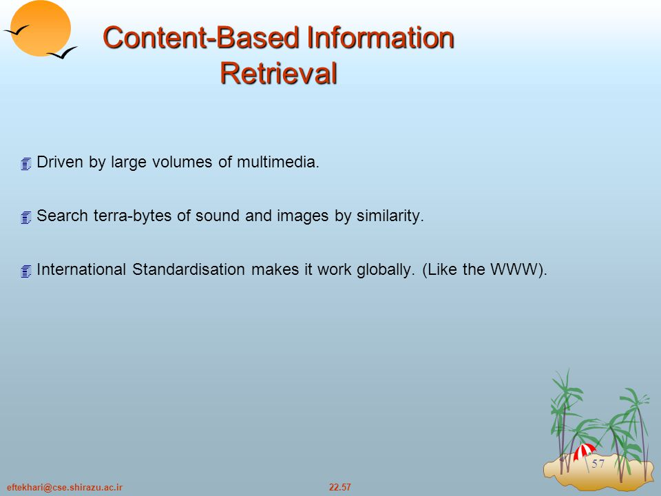 22.57eftekhari@cse.shirazu.ac.ir 57 Content-Based Information Retrieval  Driven by large volumes of multimedia.