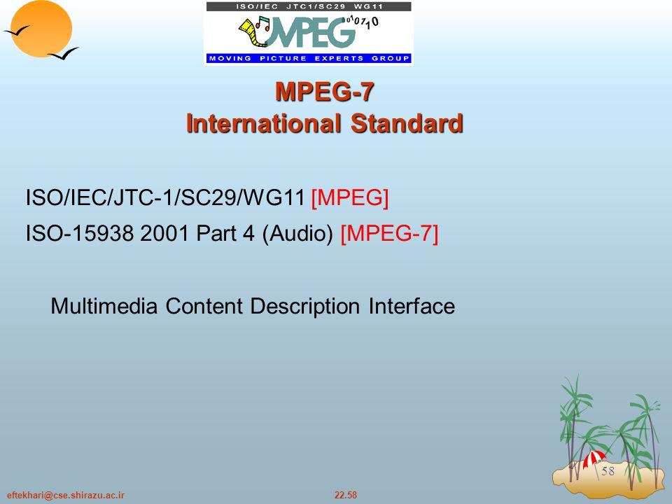 22.58eftekhari@cse.shirazu.ac.ir 58 MPEG-7 International Standard ISO/IEC/JTC-1/SC29/WG11 [MPEG] ISO-15938 2001 Part 4 (Audio) [MPEG-7] Multimedia Content Description Interface