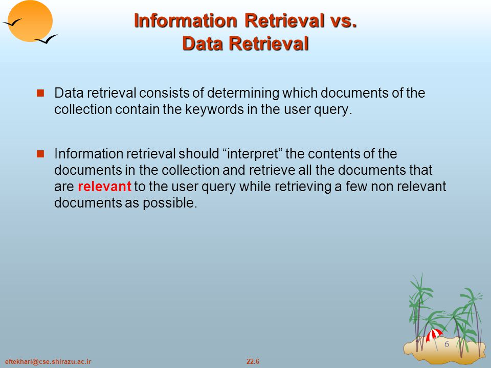 22.7eftekhari@cse.shirazu.ac.ir 7 A General text-information retrieval model n An information retrieval model is a quadruple where H D is a set composed of logical views (or representations) for the documents in the collection H Q is a set composed of logical views (or representations) for the user information needs called queries H F is a framework for modeling document representations, queries and their relationships  R(qi, dj) is a ranking function which associates a real number with a query qi in Q and a document representation dj in D.(A similarity measure which perform a mapping from query to documents that are more similar to our particular query )
