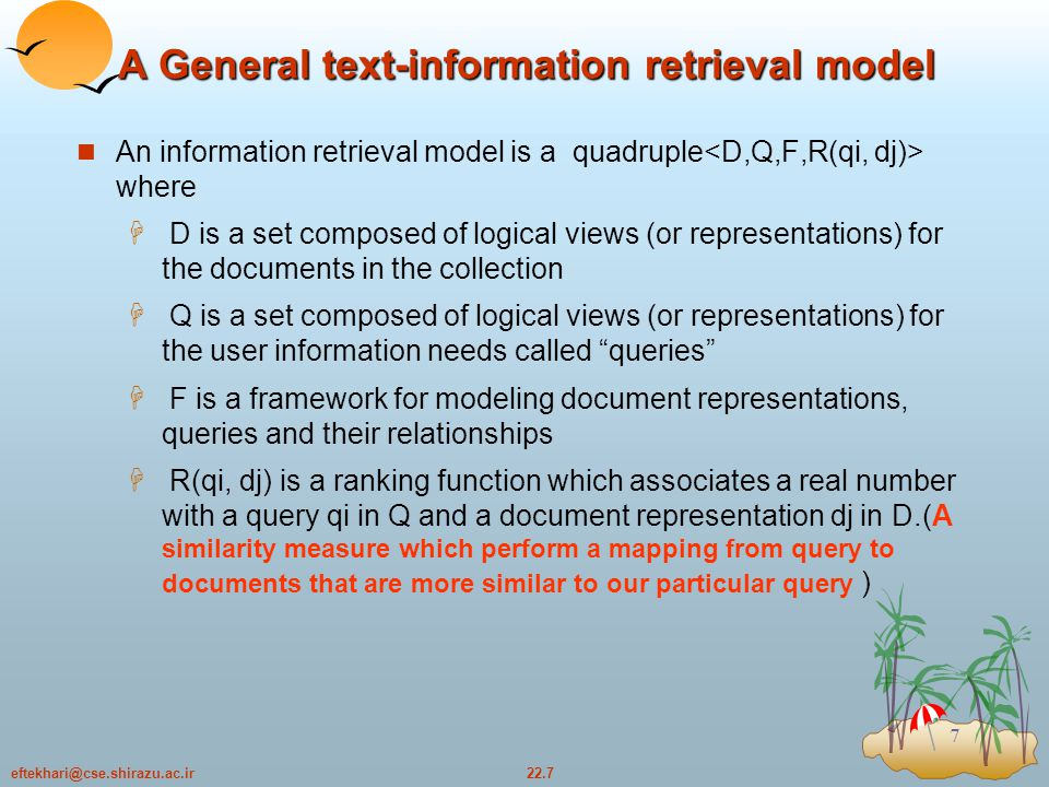 22.38eftekhari@cse.shirazu.ac.ir 38 Difficulties in Evaluating IR System Effectiveness is related to relevancy of items retrieved Relevancy is not a binary evaluation but a continuous function Relevancy, from a human judgement standpoint, is  subjective - depends upon a specific user's judgement  situational - relates to user's requirement  cognitive - depends on human perception and behavior  temporal - changes over time