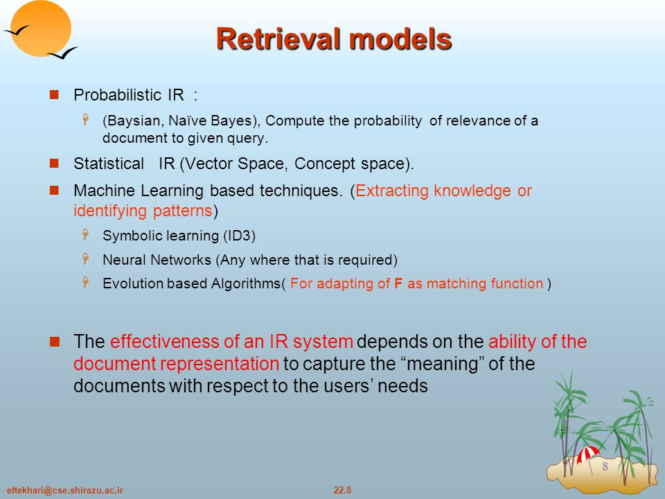 22.9eftekhari@cse.shirazu.ac.ir 9 Text retrieval Overall Architecture Users Queries (Q) Relevance Feedback Relevance Feedback Matching Algorithm (R) Document Representation (D) Documents User Side User Side Information Space Retrieved Documents F
