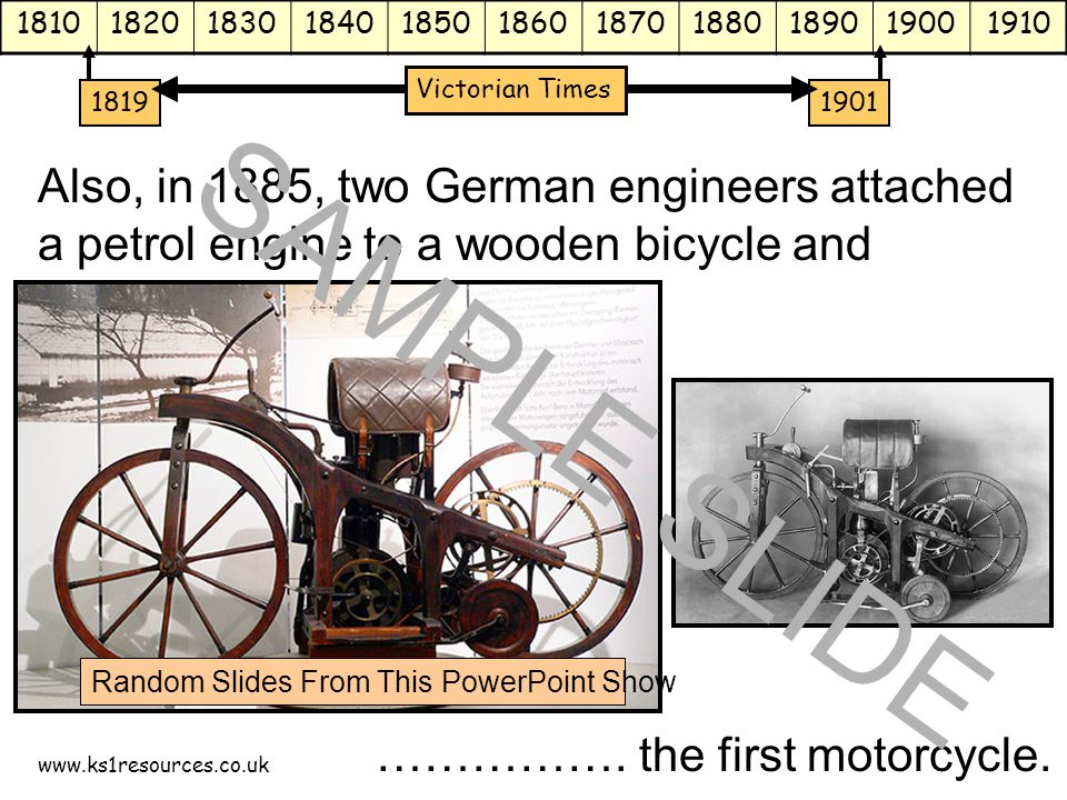 www.ks1resources.co.uk 18101820183018401850186018701880189019001910 18191901 Victorian Times Also, in 1885, two German engineers attached a petrol engine to a wooden bicycle and made……… …………….