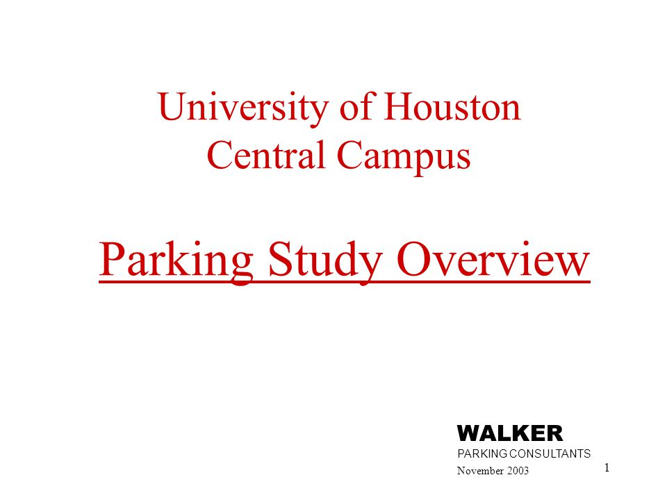 1 University of Houston Central Campus Parking Study Overview November 2003 WALKER PARKING CONSULTANTS