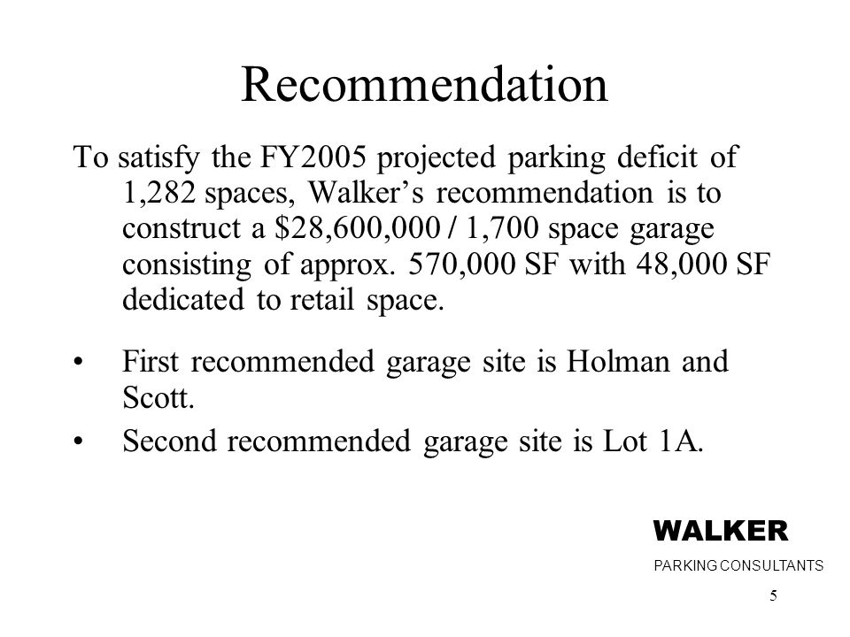 5 Recommendation To satisfy the FY2005 projected parking deficit of 1,282 spaces, Walker's recommendation is to construct a $28,600,000 / 1,700 space garage consisting of approx.