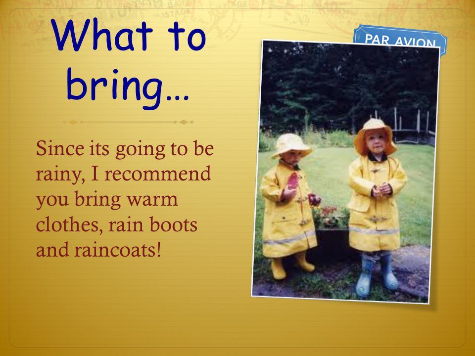 What to bring… Since its going to be rainy, I recommend you bring warm clothes, rain boots and raincoats!