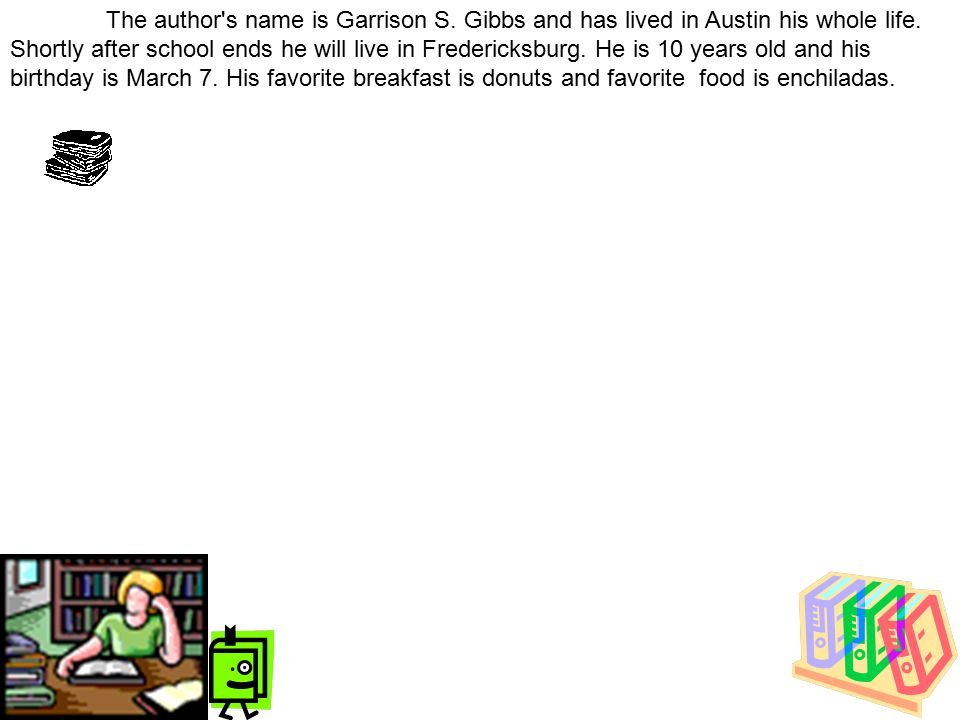 The author's name is Garrison S. Gibbs and has lived in Austin his whole life. Shortly after school ends he will live in Fredericksburg. He is 10 year