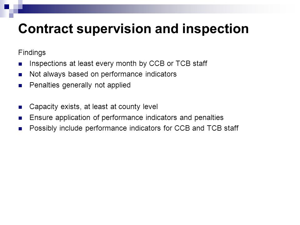 Contract supervision and inspection Findings Inspections at least every month by CCB or TCB staff Not always based on performance indicators Penalties generally not applied Capacity exists, at least at county level Ensure application of performance indicators and penalties Possibly include performance indicators for CCB and TCB staff