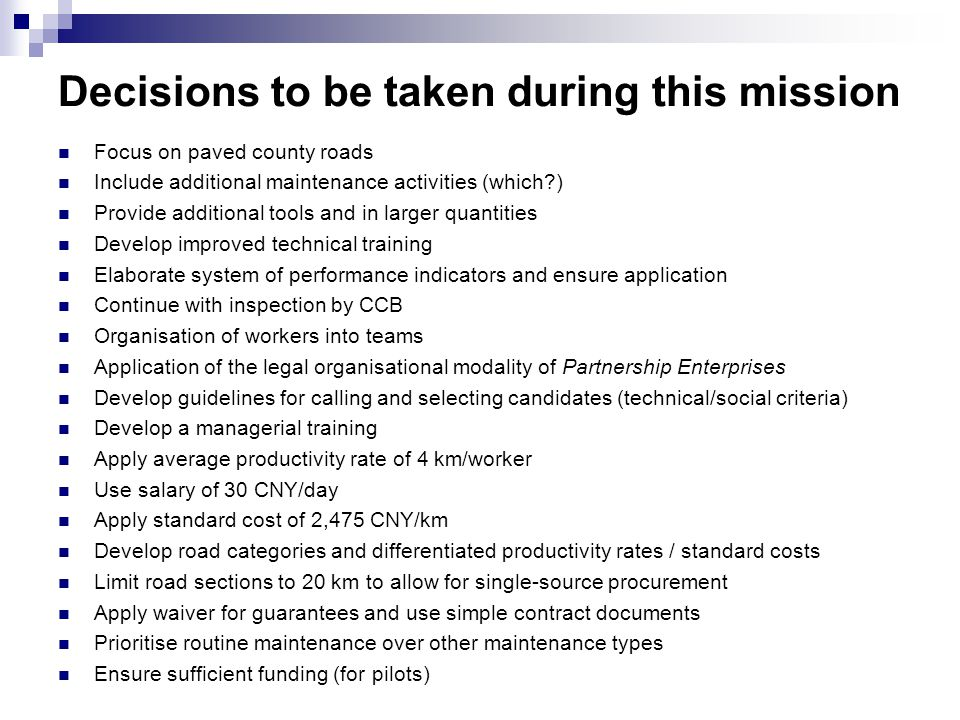 Decisions to be taken during this mission Focus on paved county roads Include additional maintenance activities (which?) Provide additional tools and in larger quantities Develop improved technical training Elaborate system of performance indicators and ensure application Continue with inspection by CCB Organisation of workers into teams Application of the legal organisational modality of Partnership Enterprises Develop guidelines for calling and selecting candidates (technical/social criteria) Develop a managerial training Apply average productivity rate of 4 km/worker Use salary of 30 CNY/day Apply standard cost of 2,475 CNY/km Develop road categories and differentiated productivity rates / standard costs Limit road sections to 20 km to allow for single-source procurement Apply waiver for guarantees and use simple contract documents Prioritise routine maintenance over other maintenance types Ensure sufficient funding (for pilots)