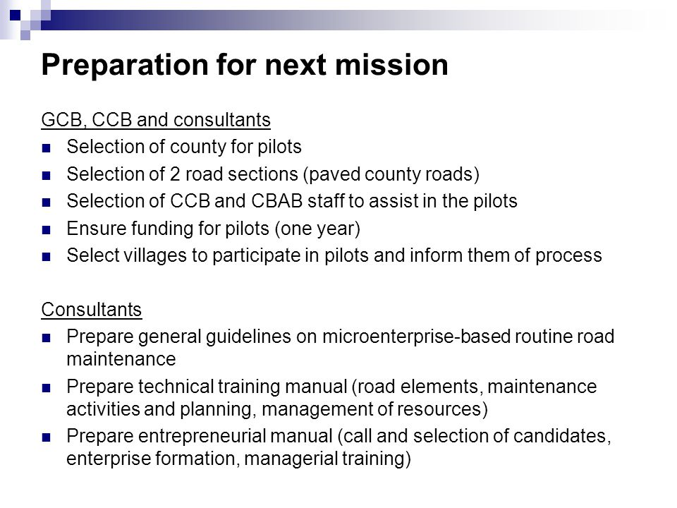 Preparation for next mission GCB, CCB and consultants Selection of county for pilots Selection of 2 road sections (paved county roads) Selection of CCB and CBAB staff to assist in the pilots Ensure funding for pilots (one year) Select villages to participate in pilots and inform them of process Consultants Prepare general guidelines on microenterprise-based routine road maintenance Prepare technical training manual (road elements, maintenance activities and planning, management of resources) Prepare entrepreneurial manual (call and selection of candidates, enterprise formation, managerial training)