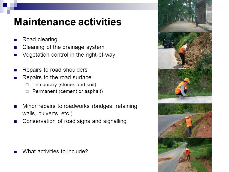Maintenance activities Road clearing Cleaning of the drainage system Vegetation control in the right-of-way Repairs to road shoulders Repairs to the road surface  Temporary (stones and soil)  Permanent (cement or asphalt) Minor repairs to roadworks (bridges, retaining walls, culverts, etc.) Conservation of road signs and signalling What activities to include?