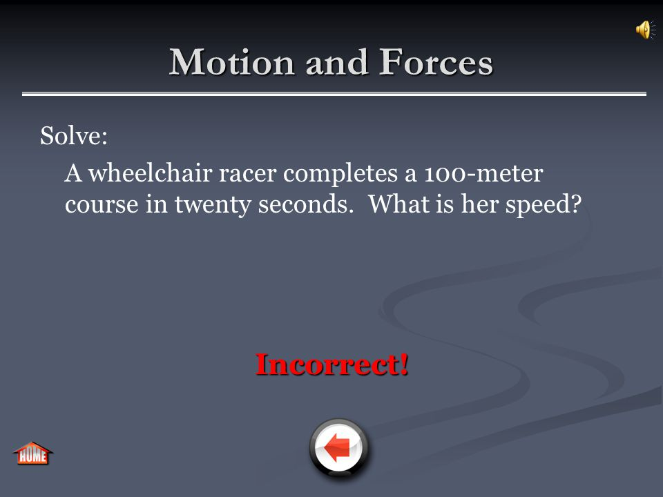 Motion and Forces Solve: A wheelchair racer completes a 100-meter course in twenty seconds. What is her speed? Incorrect!