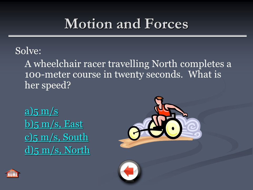 Motion and Forces Mathematically, velocity is similar to speed. However, you must denote the direction of travel for the object in question v = d/t, I