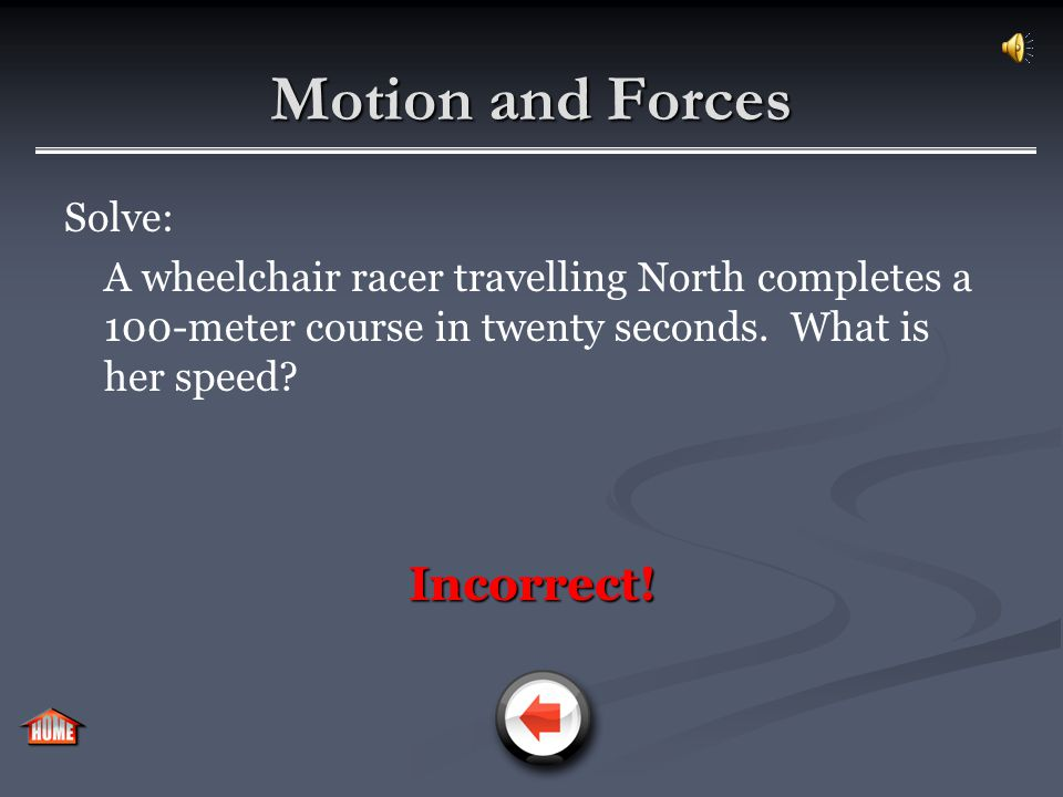 Motion and Forces Solve: A wheelchair racer travelling North completes a 100-meter course in twenty seconds. What is her speed? a)5 m/s a)5 m/s b)5 m/